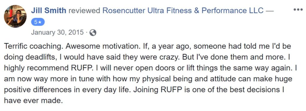 "Review from Jill Smith: ""Terrific coaching. Awesome motivation. If, a year ago, someone had told me I'd be doing deadlifts, I would have said they were crazy. But I've done them and more. I highly recommend RUFP. I will never open doors or lift things the same way again. I am now way more in tune with how my physical being and attitude can make huge positive differences in every day life. Joining RUFP is one of the best decisions I have ever made."""