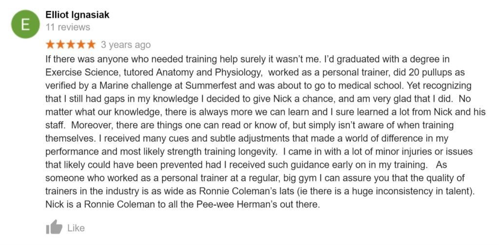 "Review from Elliot Ignasiak: ""If there was anyone who needed training help surely it wasn't me. I'd graduated with a degree in Exercise Science, tutored Anatomy and Physiology,  worked as a personal trainer, did 20 pullups as verified by a Marine challenge at Summerfest and was about to go to medical school. Yet recognizing that I still had gaps in my knowledge I decided to give Nick a chance, and am very glad that I did.  No matter what our knowledge, there is always more we can learn and I sure learned a lot from Nick and his staff.  Moreover, there are things one can read or know of, but simply isn't aware of when training themselves. I received many cues and subtle adjustments that made a world of difference in my performance and most likely strength training longevity.  I came in with a lot of minor injuries or issues that likely could have been prevented had I received such guidance early on in my training.   As someone who worked as a personal trainer at a regular, big gym I can assure you that the quality of trainers in the industry is as wide as Ronnie Coleman's lats (ie there is a huge inconsistency in talent). Nick is a Ronnie Coleman to all the Pee-wee Herman's out there."""